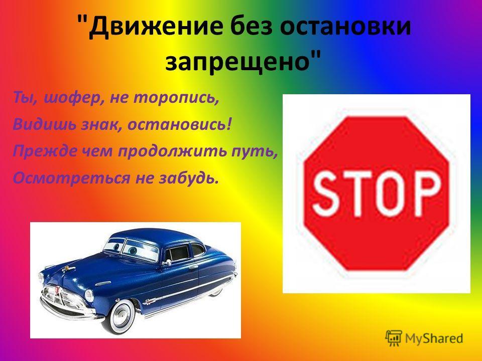Движение без остановки запрещено Ты, шофер, не торопись, Видишь знак, остановись! Прежде чем продолжить путь, Осмотреться не забудь.