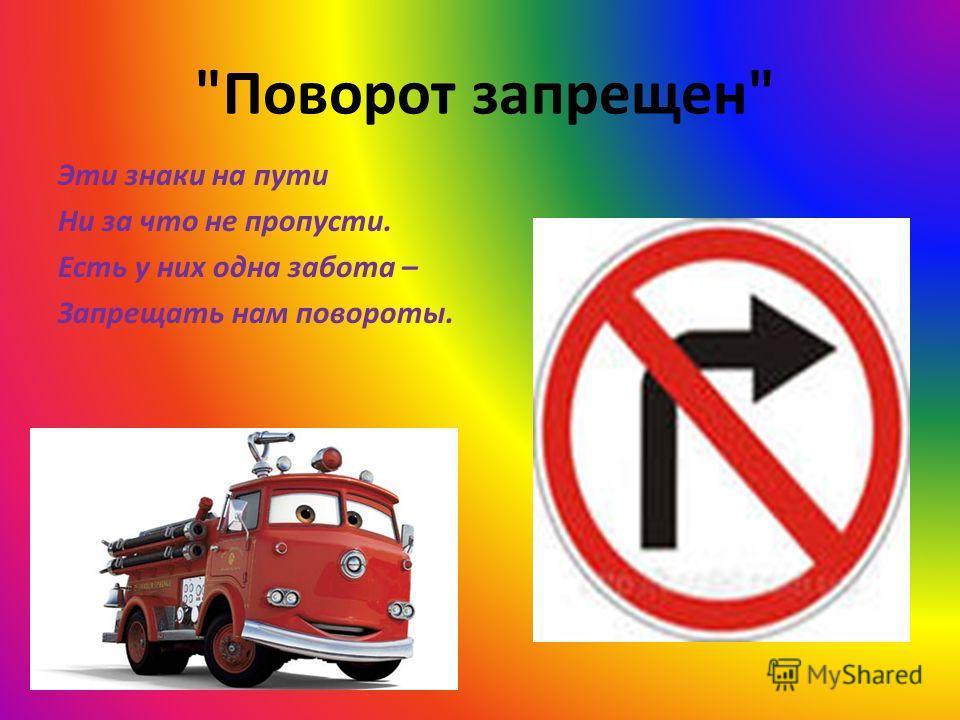Поворот запрещен Эти знаки на пути Ни за что не пропусти. Есть у них одна забота – Запрещать нам повороты.