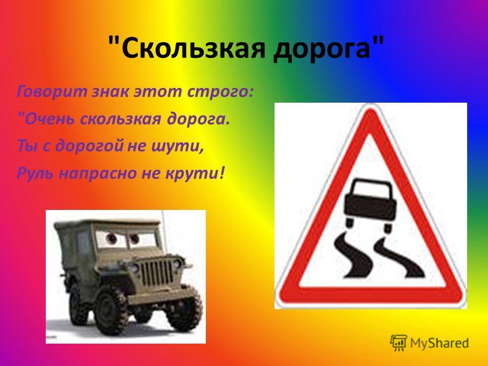 Скользкая дорога Говорит знак этот строго: Очень скользкая дорога. Ты с дорогой не шути, Руль напрасно не крути!