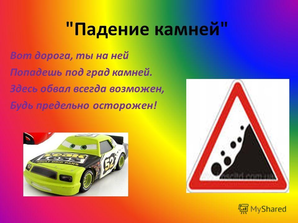 Падение камней Вот дорога, ты на ней Попадешь под град камней. Здесь обвал всегда возможен, Будь предельно осторожен!