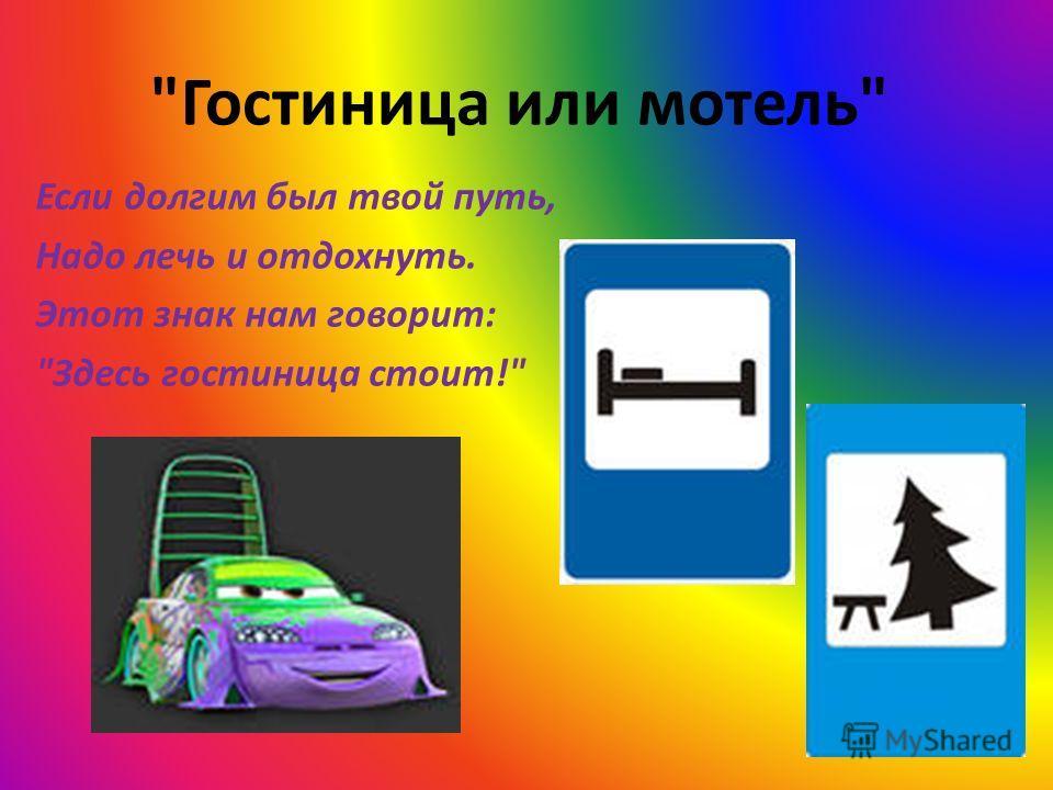 Гостиница или мотель Если долгим был твой путь, Надо лечь и отдохнуть. Этот знак нам говорит: Здесь гостиница стоит!