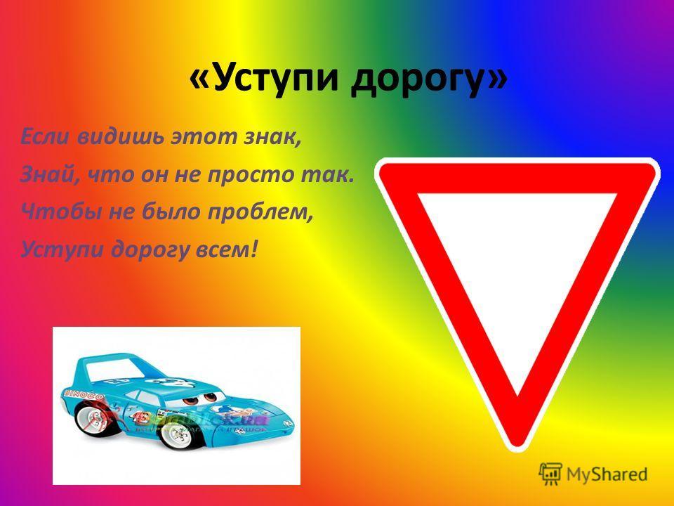 «Уступи дорогу» Если видишь этот знак, Знай, что он не просто так. Чтобы не было проблем, Уступи дорогу всем!