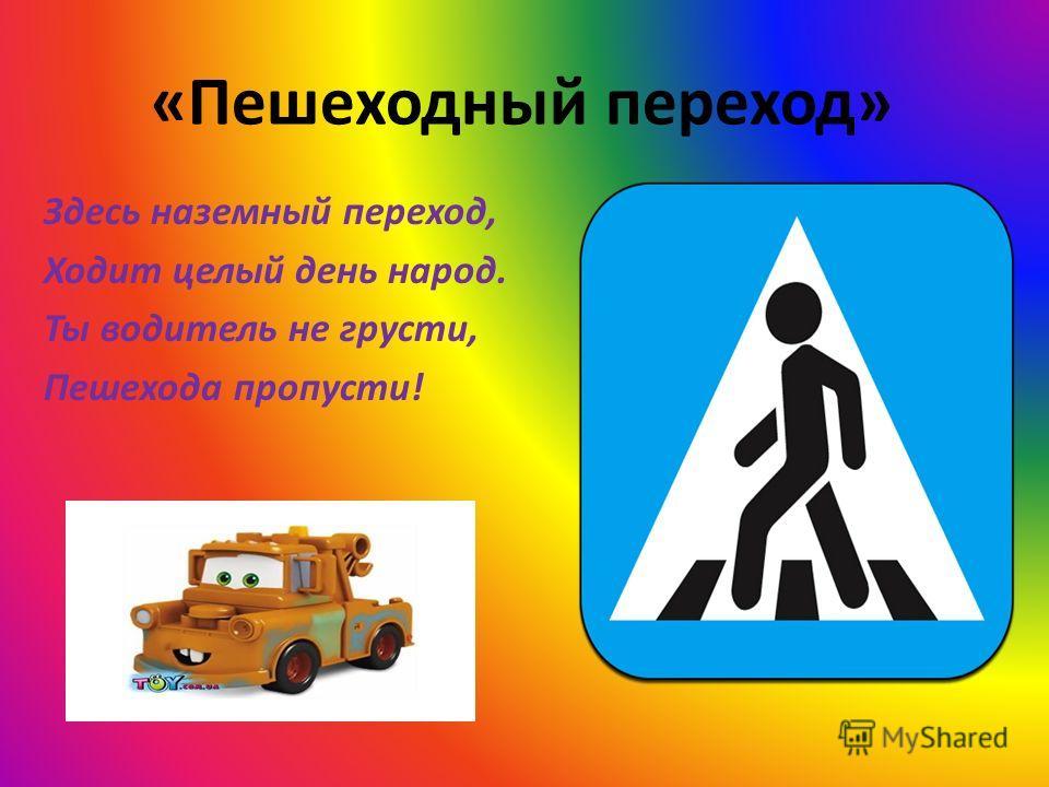 «Пешеходный переход» Здесь наземный переход, Ходит целый день народ. Ты водитель не грусти, Пешехода пропусти!