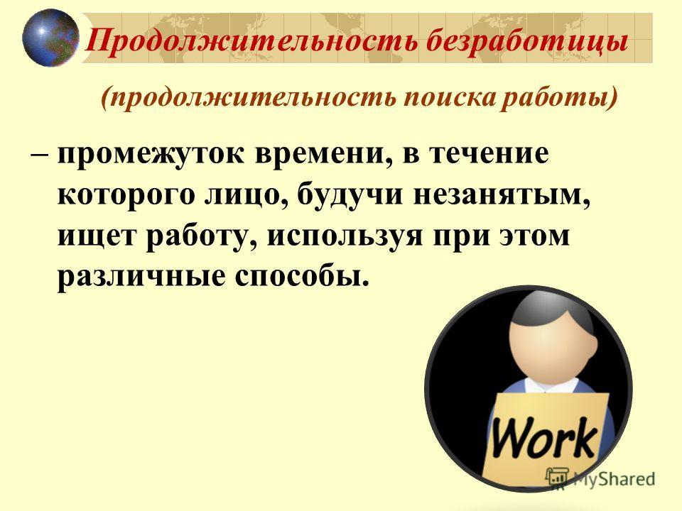 Продолжительность безработицы – промежуток времени, в течение которого лицо, будучи незанятым, ищет работу, используя при этом различные способы. (продолжительность поиска работы)