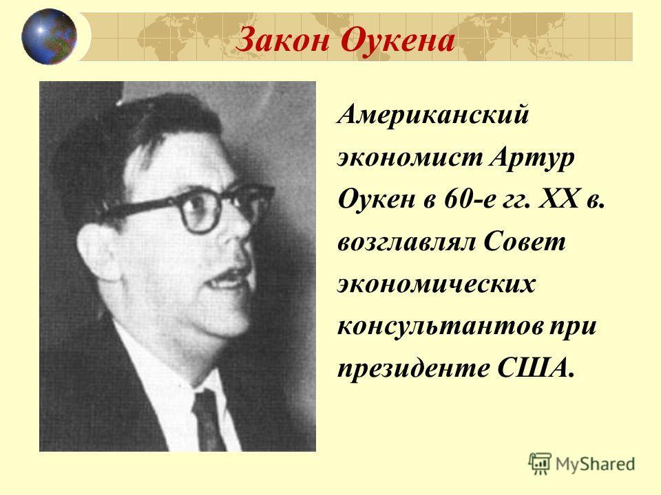 Закон Оукена Американский экономист Артур Оукен в 60-е гг. ХХ в. возглавлял Совет экономических консультантов при президенте США.