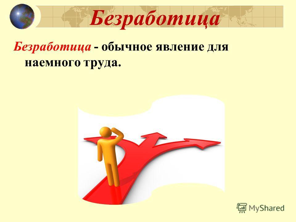 Безработица Безработица - обычное явление для наемного труда.