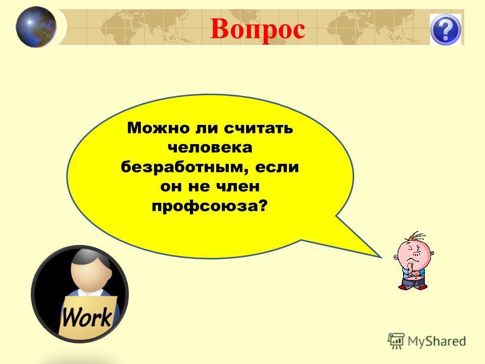 Вопрос Можно ли считать человека безработным, если он не член профсоюза?