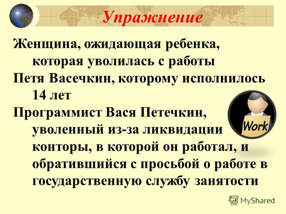 Женщина, ожидающая ребенка, которая уволилась с работы Петя Васечкин, которому исполнилось 14 лет Программист Вася Петечкин, уволенный из-за ликвидации конторы, в которой он работал, и обратившийся с просьбой о работе в государственную службу занятос