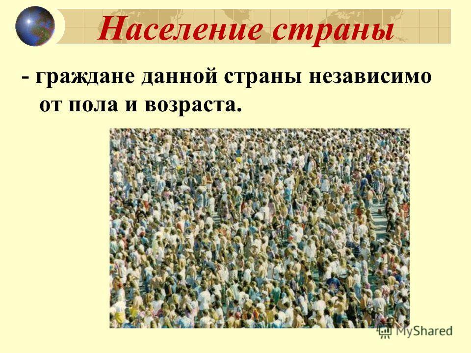 Население страны - граждане данной страны независимо от пола и возраста.