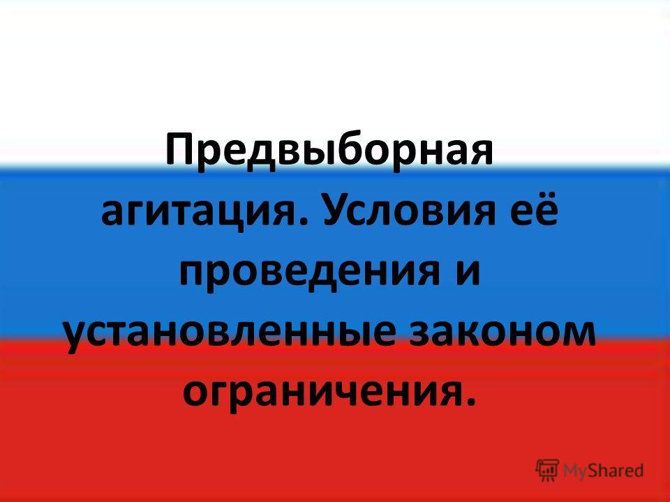 Предвыборная агитация. Условия её проведения и установленные законом ограничения.
