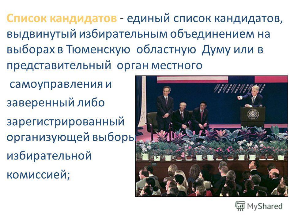 Список кандидатов - единый список кандидатов, выдвинутый избирательным объединением на выборах в Тюменскую областную Думу или в представительный орган местного самоуправления и заверенный либо зарегистрированный организующей выборы избирательной коми