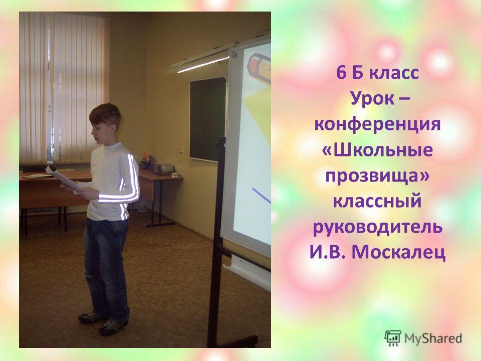 6 Б класс Урок – конференция «Школьные прозвища» классный руководитель И.В. Москалец