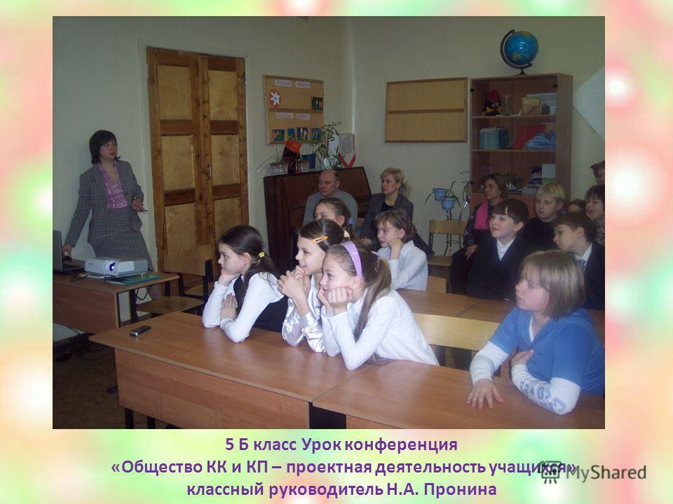 5 Б класс Урок конференция «Общество КК и КП – проектная деятельность учащихся» классный руководитель Н.А. Пронина