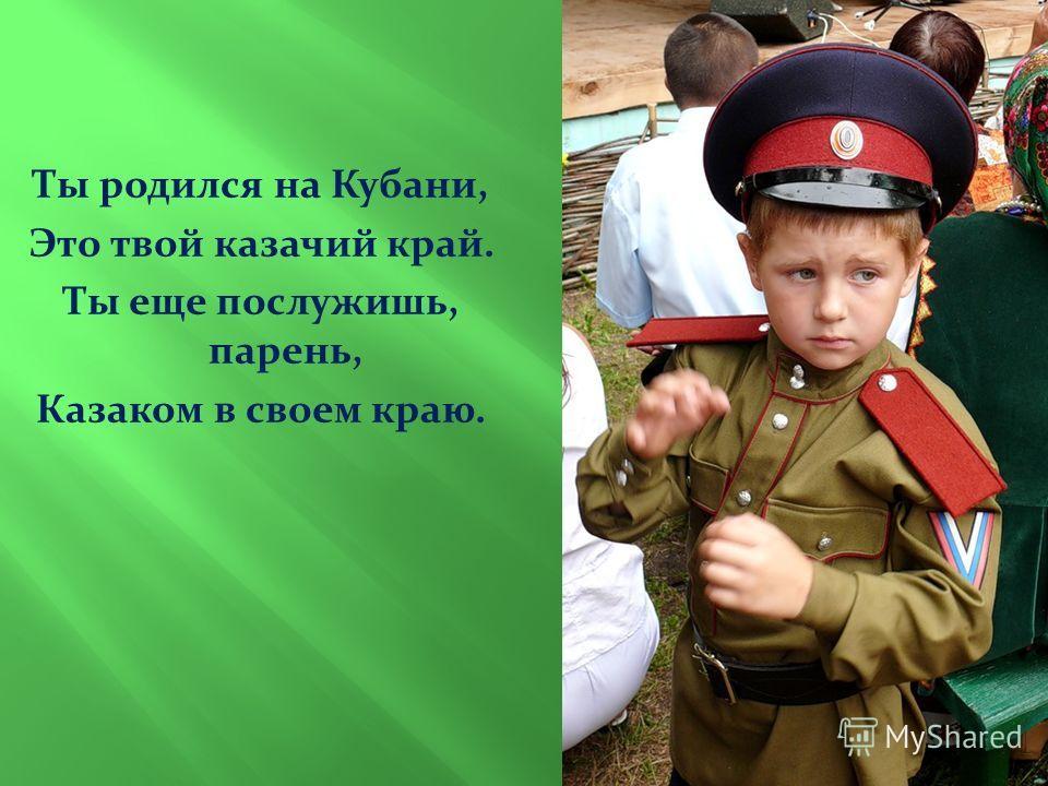 Ты родился на Кубани, Это твой казачий край. Ты еще послужишь, парень, Казаком в своем краю.