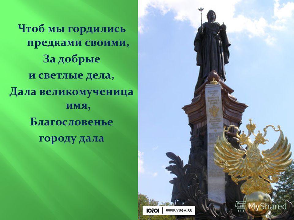 Чтоб мы гордились предками своими, За добрые и светлые дела, Дала великомученица имя, Благословенье городу дала