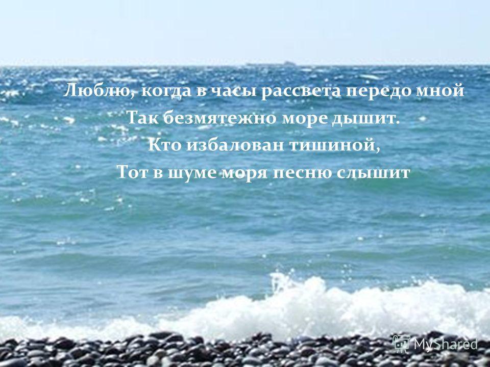 Люблю, когда в часы рассвета передо мной Так безмятежно море дышит. Кто избалован тишиной, Тот в шуме моря песню слышит