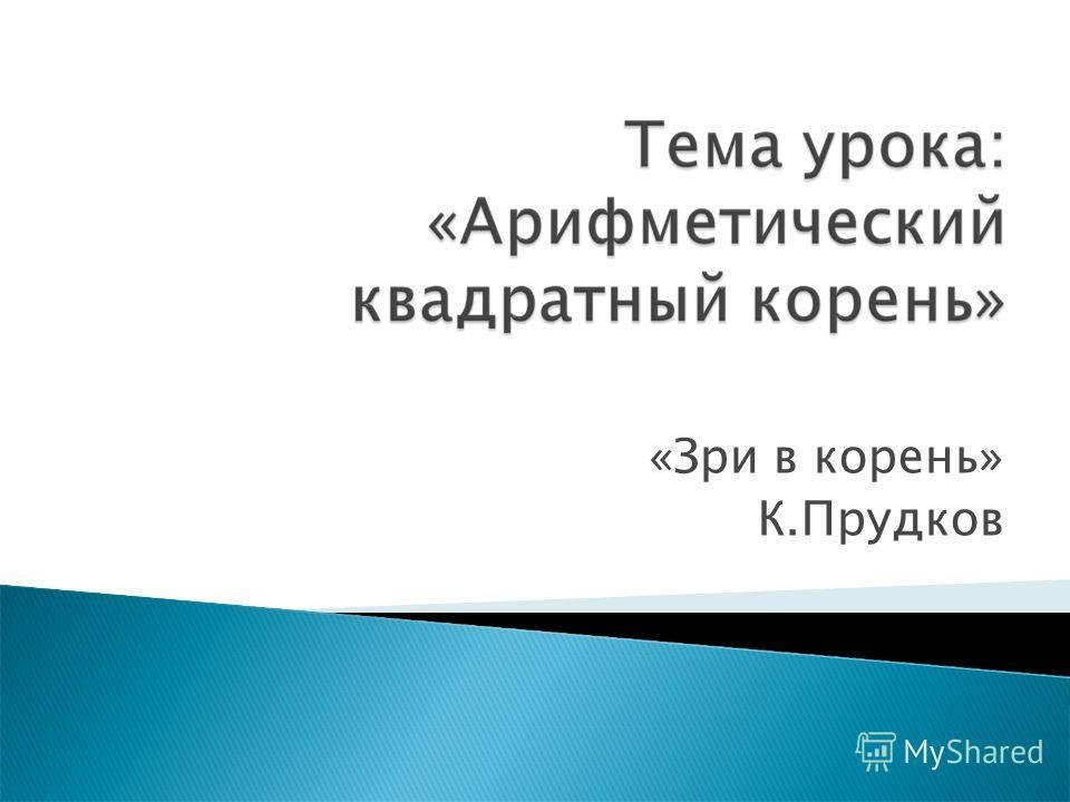 «Зри в корень» К.Прудков