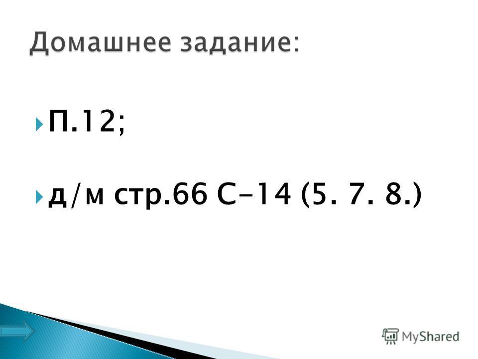 П.12; д/м стр.66 С-14 (5. 7. 8.)