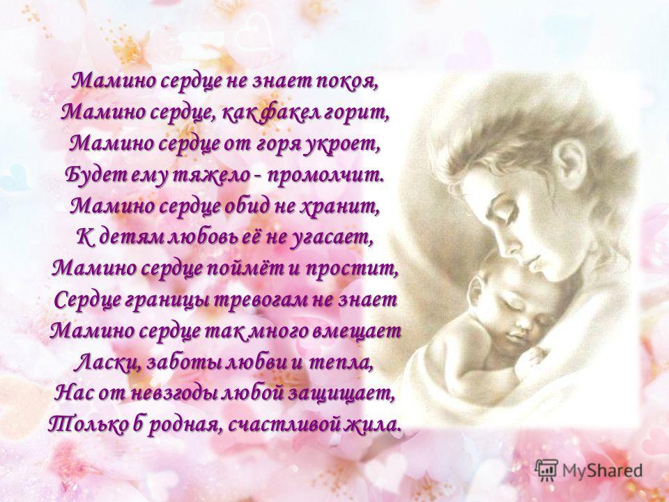 Мамино сердце не знает покоя, Мамино сердце, как факел горит, Мамино сердце от горя укроет, Будет ему тяжело - промолчит. Мамино сердце обид не хранит, К детям любовь её не угасает, Мамино сердце поймёт и простит, Сердце границы тревогам не знает Мам