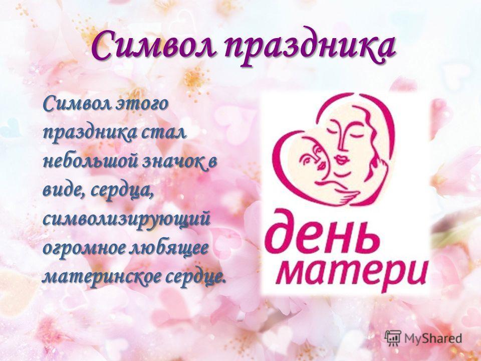Символ праздника Символ этого праздника стал небольшой значок в виде, сердца, символизирующий огромное любящее материнское сердце.