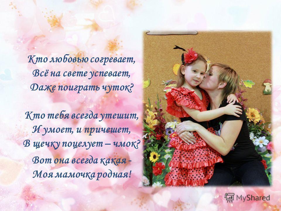 Кто любовью согревает, Всё на свете успевает, Даже поиграть чуток? Кто тебя всегда утешит, И умоет, и причешет, В щечку поцелует – чмок? Вот она всегда какая - Моя мамочка родная!