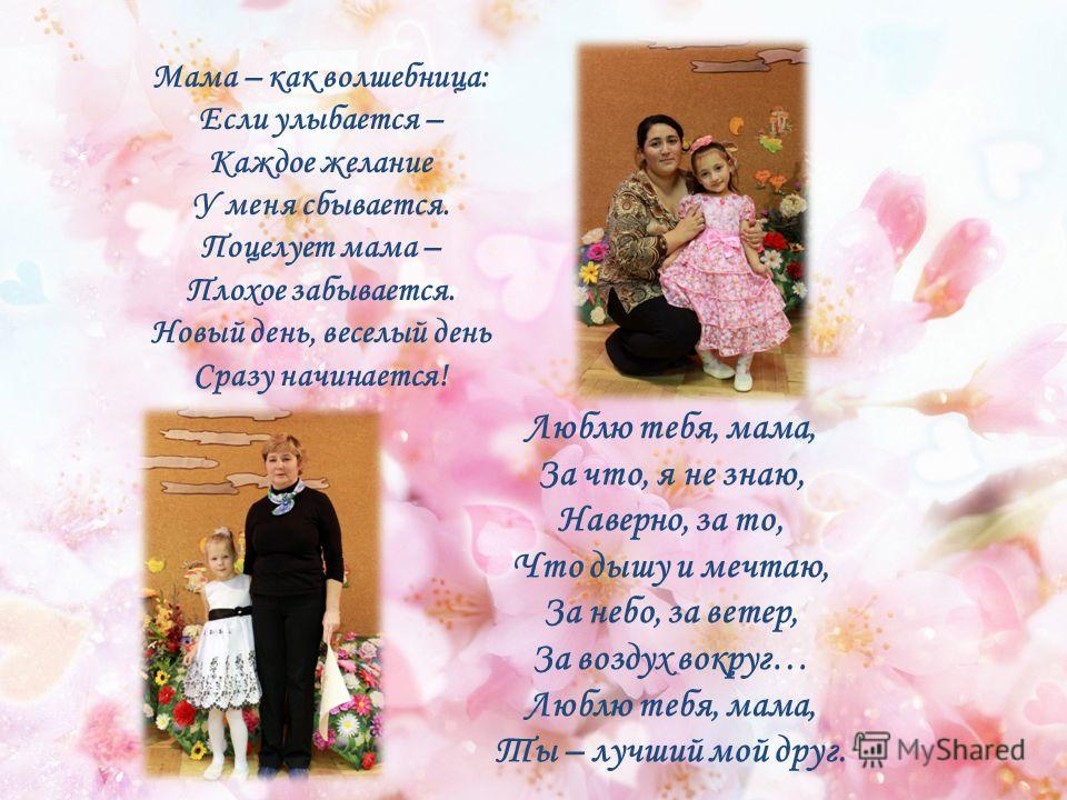 Люблю тебя, мама, За что, я не знаю, Наверно, за то, Что дышу и мечтаю, За небо, за ветер, За воздух вокруг… Люблю тебя, мама, Ты – лучший мой друг. Мама – как волшебница: Если улыбается – Каждое желание У меня сбывается. Поцелует мама – Плохое забыв