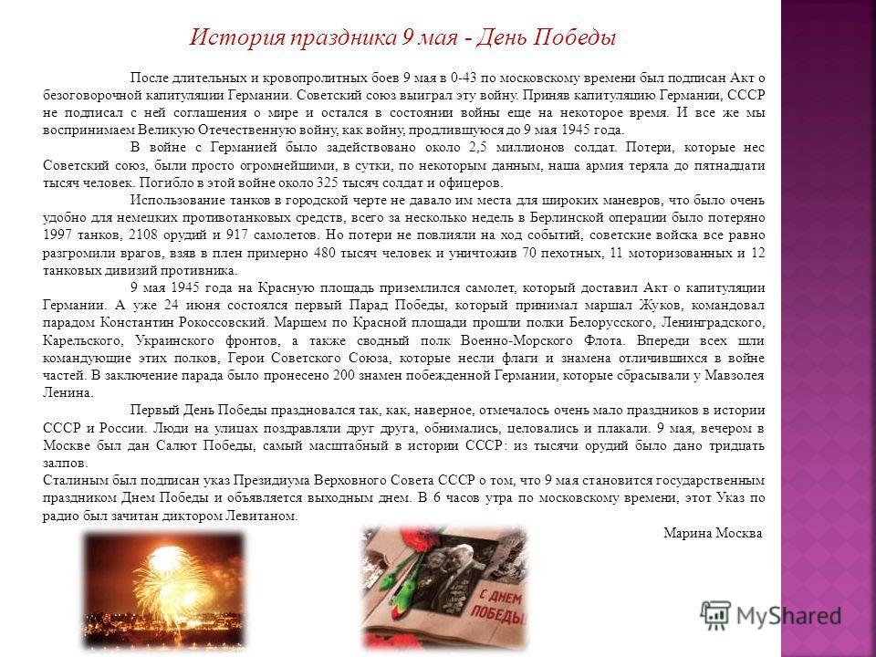 История праздника 9 мая - День Победы После длительных и кровопролитных боев 9 мая в 0-43 по московскому времени был подписан Акт о безоговорочной капитуляции Германии. Советский союз выиграл эту войну. Приняв капитуляцию Германии, СССР не подписал с