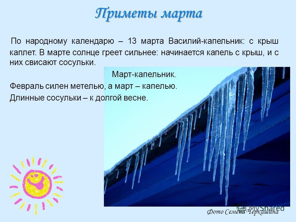 Приметы марта По народному календарю – 13 марта Василий-капельник: с крыш каплет. В марте солнце греет сильнее: начинается капель с крыш, и с них свисают сосульки. Март-капельник. Февраль силен метелью, а март – капелью. Длинные сосульки – к долгой в