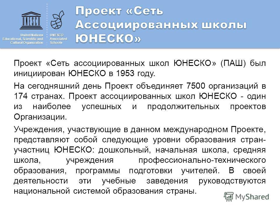 United Nations Educational, Scientific and Cultural Organization UNESCOAssociatedSchools Проект «Сеть ассоциированных школ ЮНЕСКО» (ПАШ) был инициирован ЮНЕСКО в 1953 году. На сегодняшний день Проект объединяет 7500 организаций в 174 странах. Проект