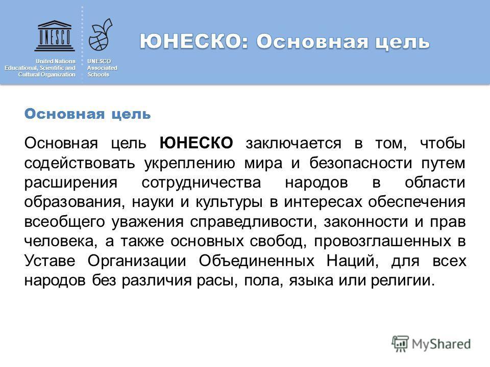 United Nations Educational, Scientific and Cultural Organization UNESCOAssociatedSchools Основная цель Основная цель ЮНЕСКО заключается в том, чтобы содействовать укреплению мира и безопасности путем расширения сотрудничества народов в области образо