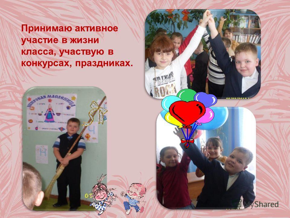 Принимаю активное участие в жизни класса, участвую в конкурсах, праздниках.