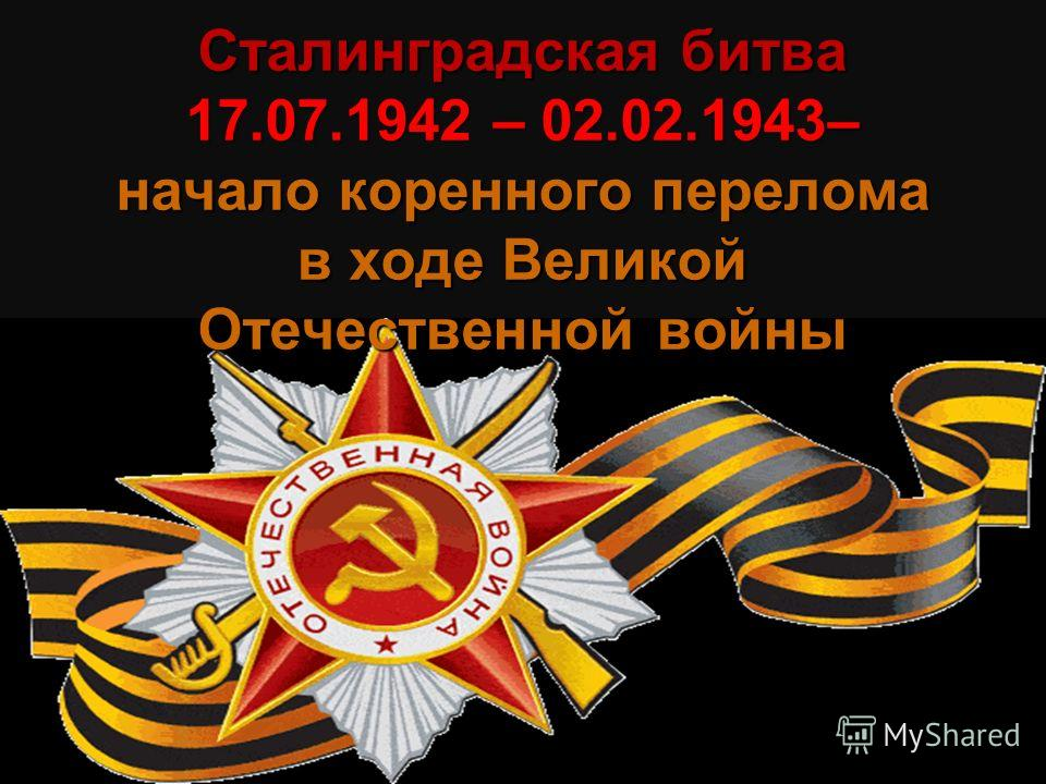 Сталинградская битва 17.07.1942 – 02.02.1943– начало коренного перелома в ходе Великой Отечественной войны