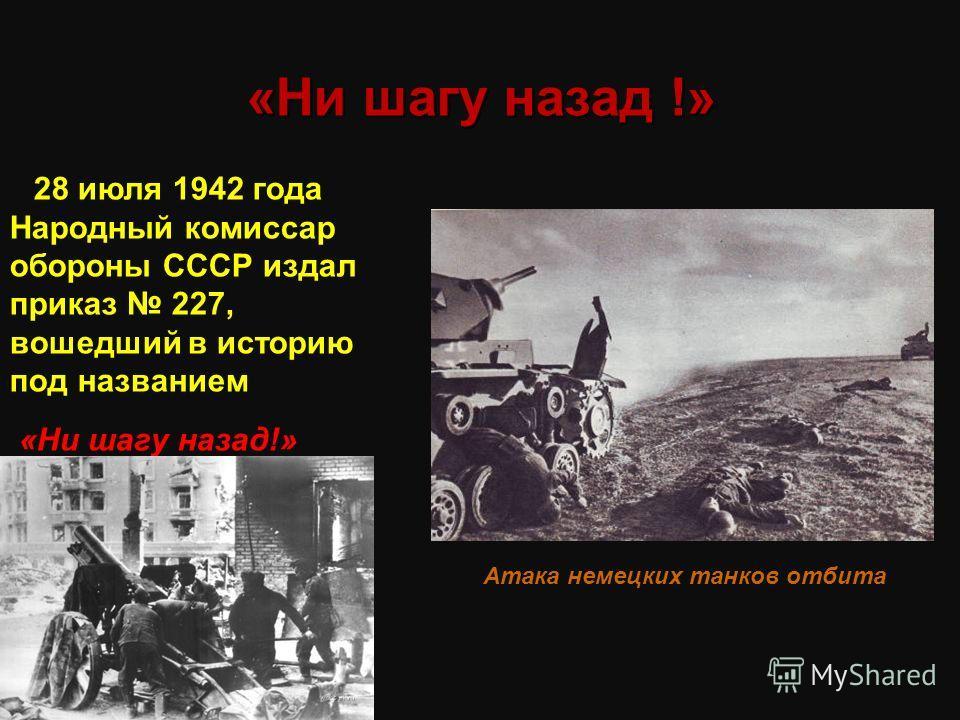 «Ни шагу назад !» 28 июля 1942 года Народный комиссар обороны СССР издал приказ 227, вошедший в историю под названием «Ни шагу назад!» Атака немецких танков отбита