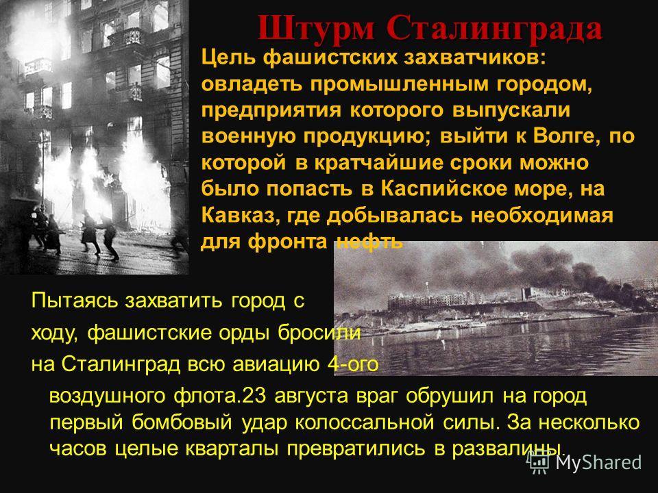 Штурм Сталинграда Цель фашистских захватчиков: овладеть промышленным городом, предприятия которого выпускали военную продукцию; выйти к Волге, по которой в кратчайшие сроки можно было попасть в Каспийское море, на Кавказ, где добывалась необходимая д