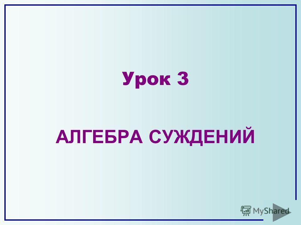 АЛГЕБРА СУЖДЕНИЙ Урок 3