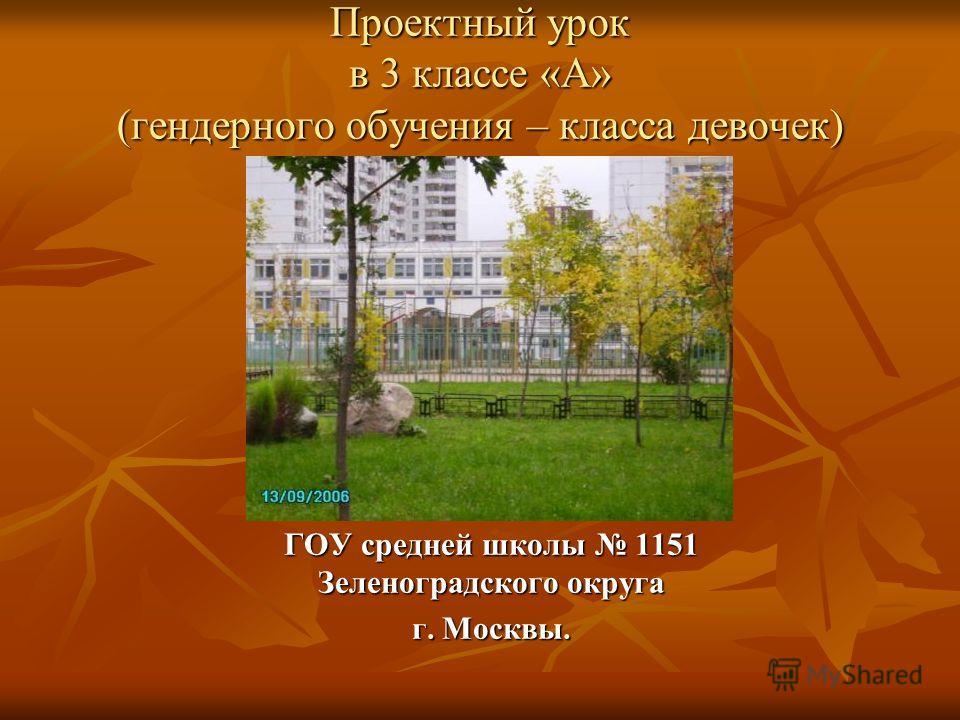 Проектный урок в 3 классе «А» (гендерного обучения – класса девочек) ГОУ средней школы 1151 Зеленоградского округа г. Москвы.
