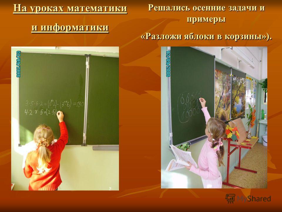 На уроках математики и информатики Решались осенние задачи и примеры «Разложи яблоки в корзины»).