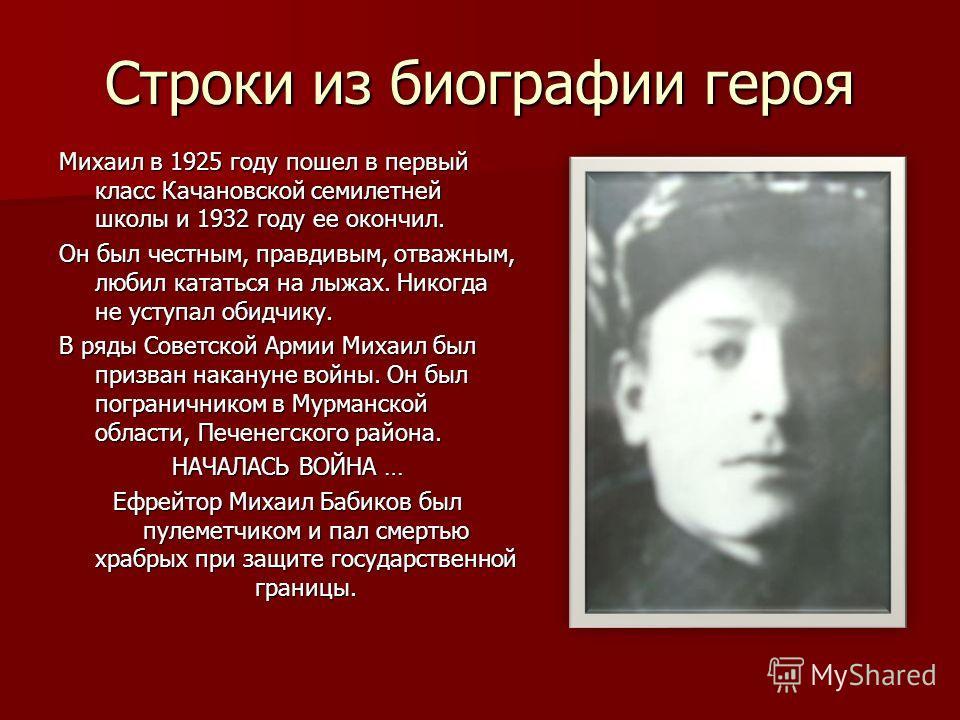 Строки из биографии героя Михаил в 1925 году пошел в первый класс Качановской семилетней школы и 1932 году ее окончил. Он был честным, правдивым, отважным, любил кататься на лыжах. Никогда не уступал обидчику. В ряды Советской Армии Михаил был призва