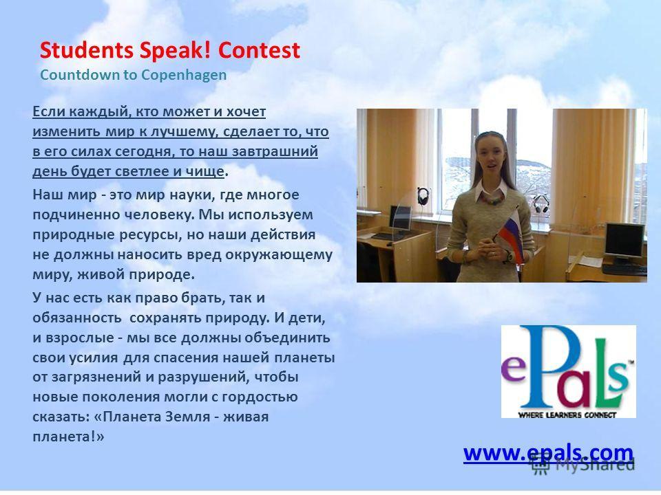 Students Speak! Contest Countdown to Copenhagen Если каждый, кто может и хочет изменить мир к лучшему, сделает то, что в его силах сегодня, то наш завтрашний день будет светлее и чище. Наш мир - это мир науки, где многое подчиненно человеку. Мы испол