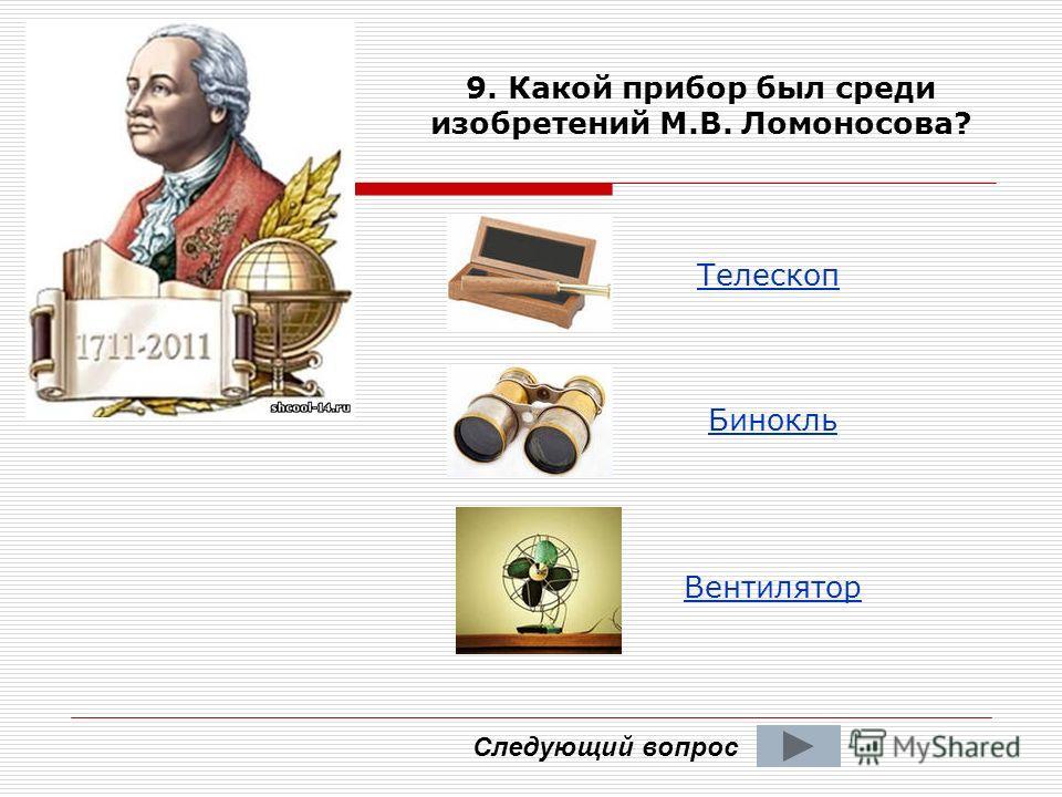 9. Какой прибор был среди изобретений М.В. Ломоносова? Телескоп Вентилятор Бинокль Следующий вопрос
