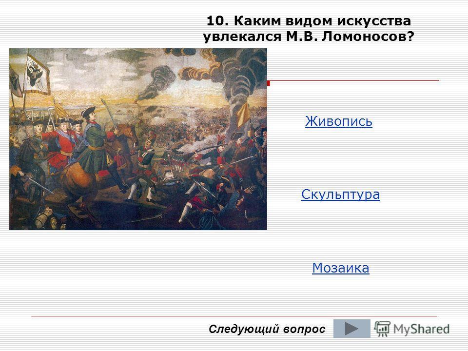 Следующий вопрос 10. Каким видом искусства увлекался М.В. Ломоносов? Живопись Скульптура Мозаика