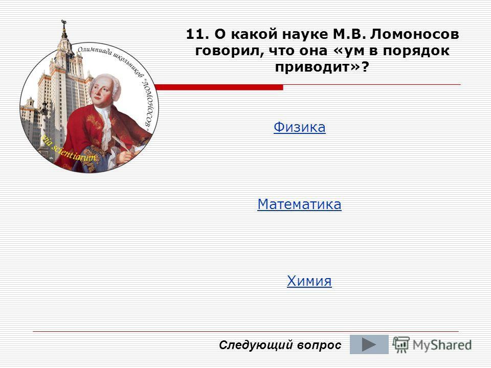 Следующий вопрос 11. О какой науке М.В. Ломоносов говорил, что она «ум в порядок приводит»? Физика Математика Химия