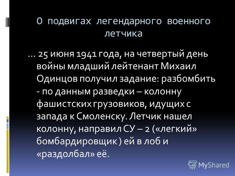 О подвигах легендарного военного летчика … 25 июня 1941 года, на четвертый день войны младший лейтенант Михаил Одинцов получил задание: разбомбить - по данным разведки – колонну фашистских грузовиков, идущих с запада к Смоленску. Летчик нашел колонну