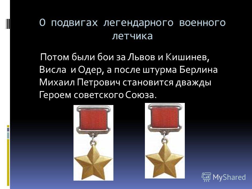 О подвигах легендарного военного летчика Потом были бои за Львов и Кишинев, Висла и Одер, а после штурма Берлина Михаил Петрович становится дважды Героем советского Союза.