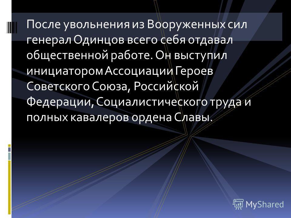 После увольнения из Вооруженных сил генерал Одинцов всего себя отдавал общественной работе. Он выступил инициатором Ассоциации Героев Советского Союза, Российской Федерации, Социалистического труда и полных кавалеров ордена Славы.