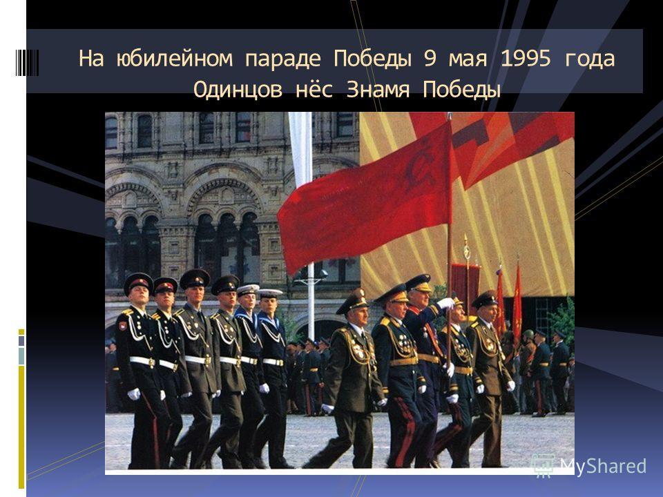 На юбилейном параде Победы 9 мая 1995 года Одинцов нёс Знамя Победы