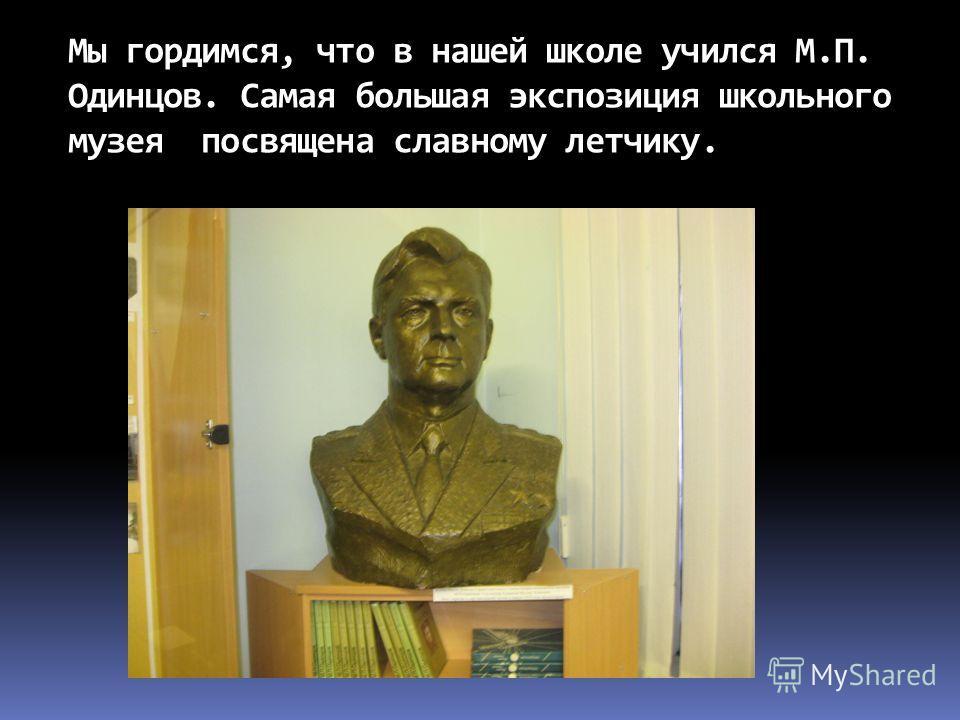 Мы гордимся, что в нашей школе учился М.П. Одинцов. Самая большая экспозиция школьного музея посвящена славному летчику.