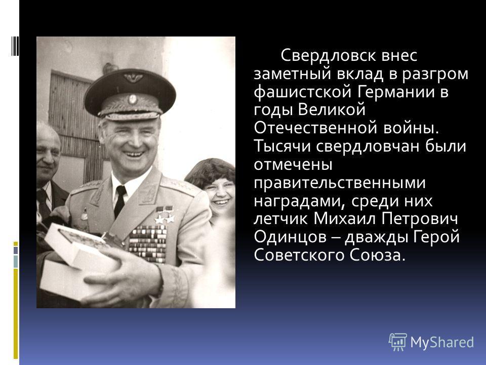 Свердловск внес заметный вклад в разгром фашистской Германии в годы Великой Отечественной войны. Тысячи свердловчан были отмечены правительственными наградами, среди них летчик Михаил Петрович Одинцов – дважды Герой Советского Союза.