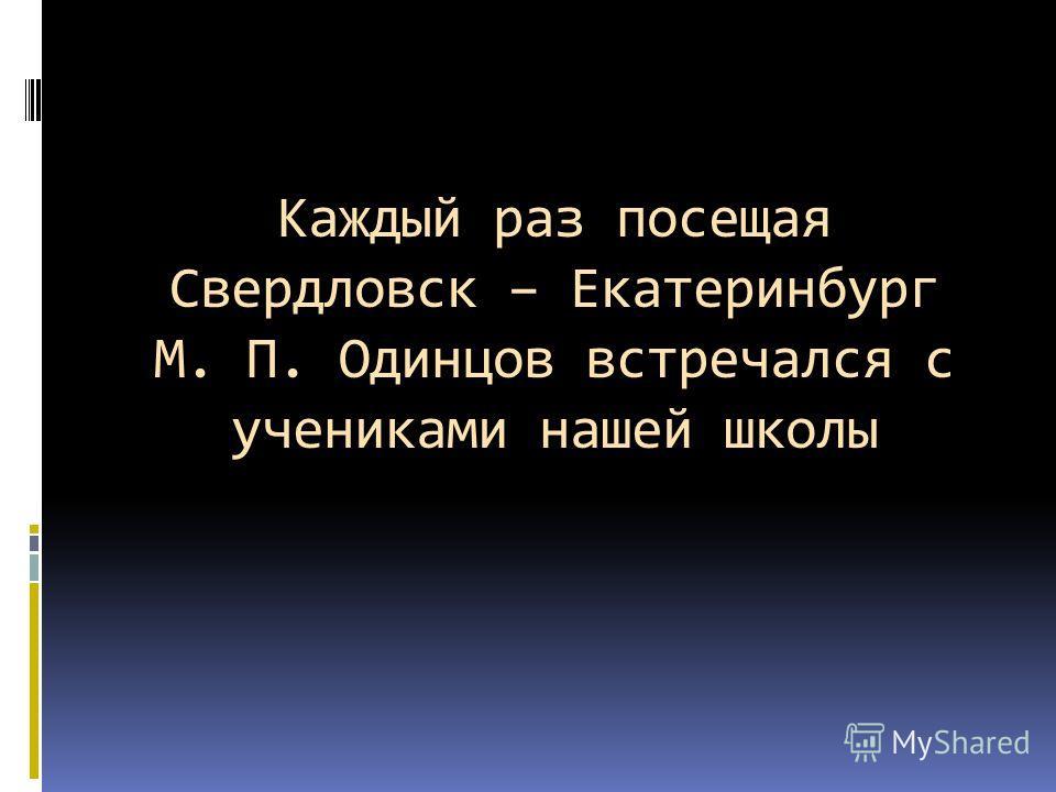 Каждый раз посещая Свердловск – Екатеринбург М. П. Одинцов встречался с учениками нашей школы