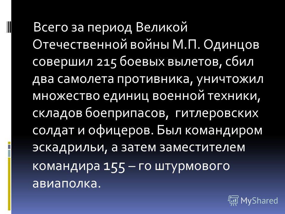 Всего за период Великой Отечественной войны М.П. Одинцов совершил 215 боевых вылетов, сбил два самолета противника, уничтожил множество единиц военной техники, складов боеприпасов, гитлеровских солдат и офицеров. Был командиром эскадрильи, а затем за